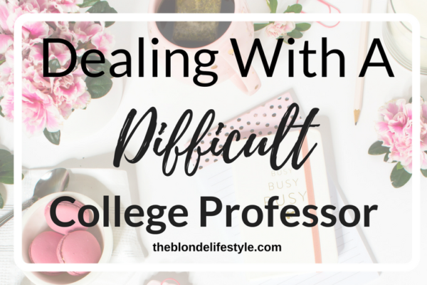 Dealing With A Difficult College Professor -- theblondelifestyle.com