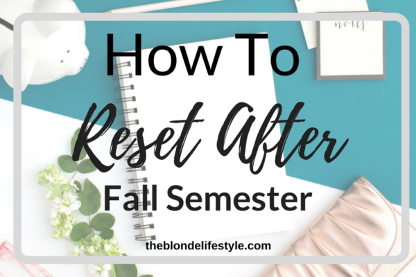 You did it, you survived finals and you made it out alive! I'm proud of you. Now you have to start thinking about next semester. Prepare for your next semester and reset with my tips. --theblondelifestyle.com