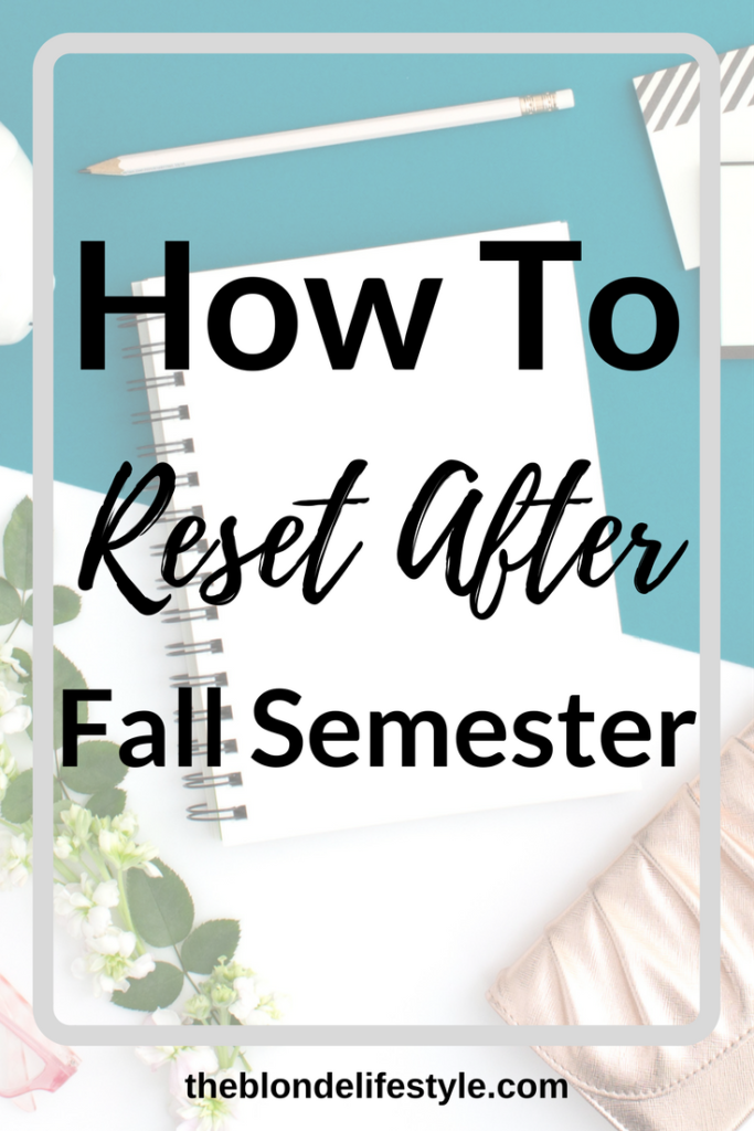 You did it, you survived finals and fall semester! You made it out alive! I'm proud of you. Now you have to start thinking about next semester. Prepare for your next semester and reset with my tips. --theblondelifestyle.com