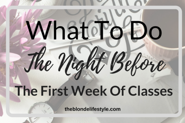 The first day of college classes is coming back up pretty soon, which means new classes, professors, courses and more! I'm excited but also stressed! Nervous the night before? Don't be! Let me help you! --theblondelifestyle.com What To Do The Night Before The First Day Of Classes