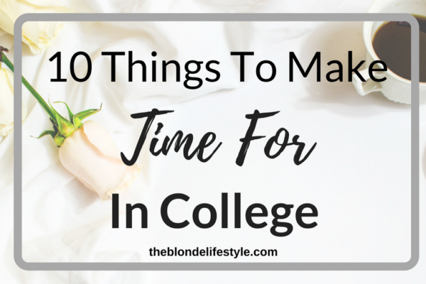College and your studies are important, but there are so many other opportunities and connections to be made! Here are 10 Things To Make Time For In College. --theblondelifestyle.com
